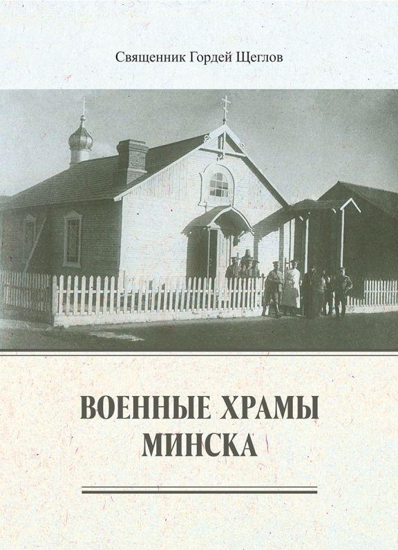 Вышла книга иерея Гордея Щеглова «Военные храмы Минска»